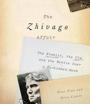 The Zhivago Affair : The Kremlin, the CIA, and the Battle Over a Forbidden Book - Peter Finn
