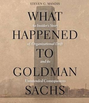 What Happened to Goldman Sachs : An Insider's Story of Organizational Drift and Its Unintended Consequences - Steven G Mandis