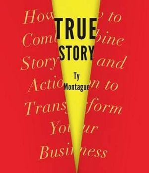 True Story : How to Combine Story and Action to Transform Your Business - Ty Montague
