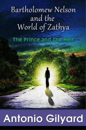 Bartholomew Nelson and the World of Zathya : The Prince and The Heir - Antonio Gilyard