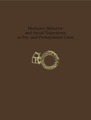 Mortuary Behavior and Social Trajectories in Pre- And Protopalatial Crete - Borja Legarra Herrero