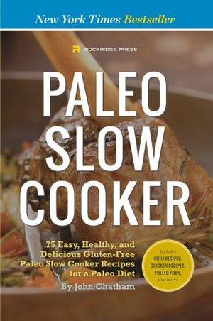 Paleo Slow Cooker : 75 Easy, Healthy, and Delicious Gluten-Free Paleo Slow Cooker Recipes for a Paleo Diet - John Chatham