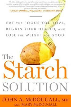 The Starch Solution : Eat the Foods You Love, Regain Your Health, and Lose the Weight for Good! - Mary A. McDougall