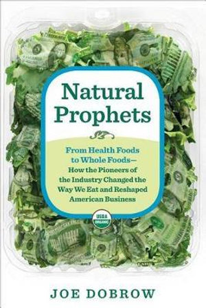 Natural Prophets : From Health Foods to Whole Foods--How the Pioneers of the Industry Changed the Way We Eat and Reshaped American Business - Joe Dobrow