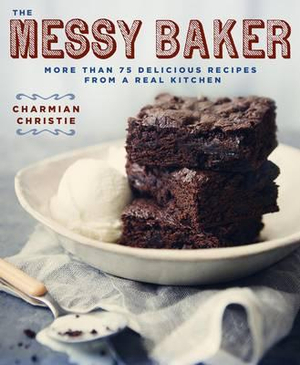 The Messy Baker : More Than 75 Delicious Recipes from a Real Kitchen - Charmian Christie
