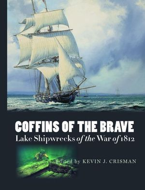 Coffins of the Brave : Lake Shipwrecks of the War of 1812 - Kevin J. Crisman