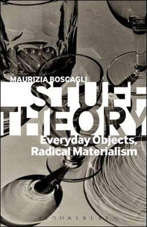 Stuff Theory : Everyday Objects, Radical Materialism - Maurizia Boscagli