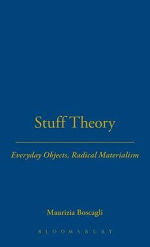 Stuff Theory : Everyday Objects, Radical Materialism - Maurizia Boscagli