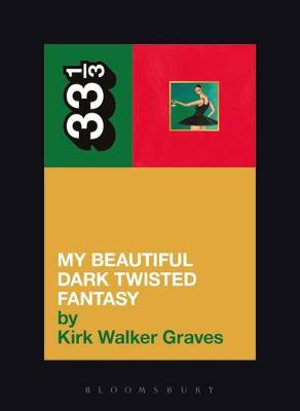Kanye West's My Beautiful Dark Twisted Fantasy : 33 1/3 - Kirk Walker Graves