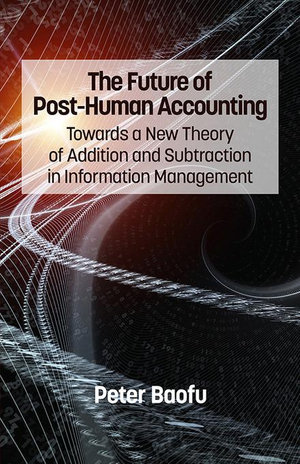 The Future of Post-Human Accounting : Towards a New Theory of Addition and Subtraction in Information Management - Peter, PH.D . Baofu