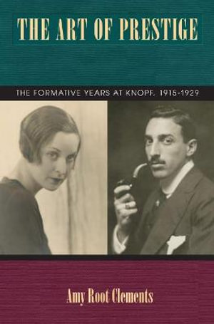 The Art of Prestige : The Formative Years at Knopf, 1915-1929 - Amy Root Clements