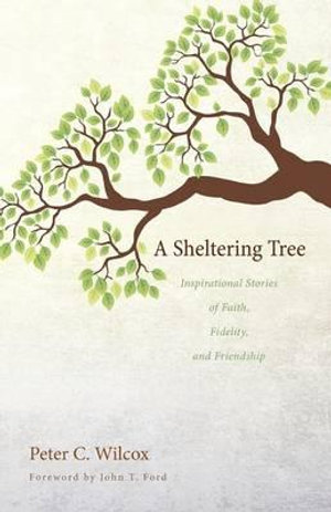 A Sheltering Tree : Inspirational Stories of Faith, Fidelity, and Friendship - Peter C Wilcox