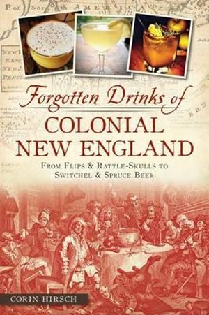 Forgotten Drinks of Colonial New England : From Flips and Rattle-Skulls to Switchel and Spruce Beer - Corin Hirsch