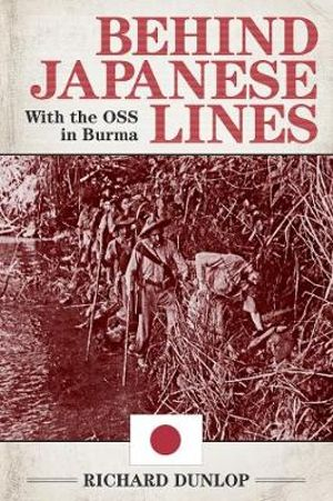 Behind Japanese Lines : With the OSS in Burma - Richard Dunlop