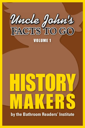 Uncle John's Facts to Go History Makers - Bathroom Readers' Institute