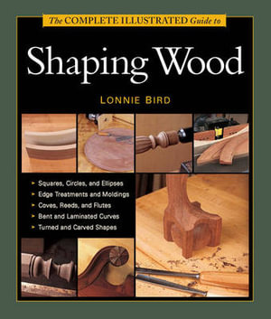 Complete Illustrated Guide to Shaping Wood - Lonnie Bird