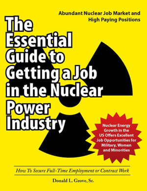 The Essential Guide to Getting a Job in the Nuclear Power Industry : How to Secure Full-Time Employment or Contract Work - Donald L. Grove