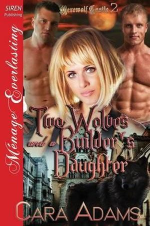 Two Wolves and a Builder's Daughter [Werewolf Castle 2] (Siren Publishing Menage Everlasting) - Cara Adams