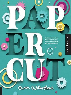 Paper Cut : An Exploration Into the Contemporary World of Papercraft Art and Illustration - Owen Gildersleeve