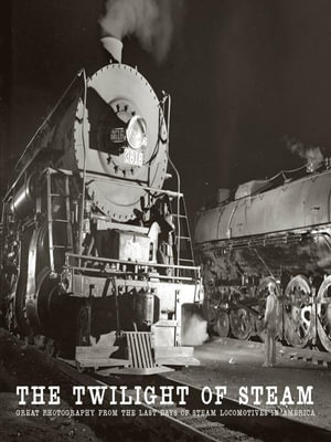 The Twilight of Steam : Great Photography from the Last Days of Steam Locomotives in America - Brian Solomon
