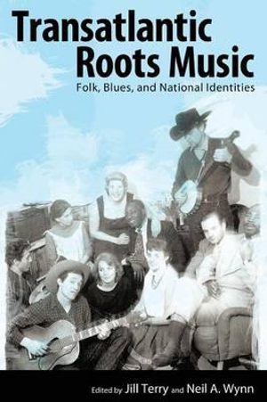 Transatlantic Roots Music : Folk, Blues, and National Identities - Jill Terry