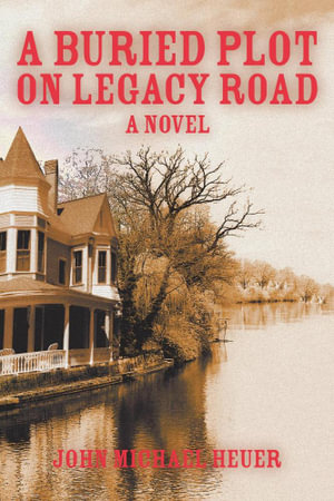 A Buried Plot on Legacy Road : A Novel - John Michael Heuer