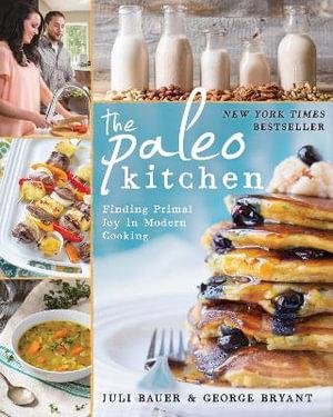 The Paleo Kitchen : Finding Primal Joy in Modern Cooking - Juli Bauer