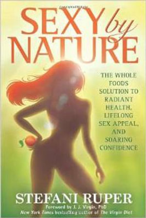 Sexy by Nature : The Whole Foods Solution to Radiant Health, Life-Long Sex Appeal, and Soaring Confidence - Stefani Ruper