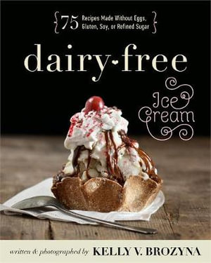 Dairy-Free Ice Cream : 75 Recipes Made Without Eggs, Gluten, Soy, or Refined Sugar - Kelly V. Brozyna