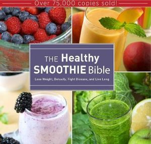 The Healthy Smoothie Bible : Lose Weight, Detoxify, Fight Disease, and Live Long - Farnoosh Brock