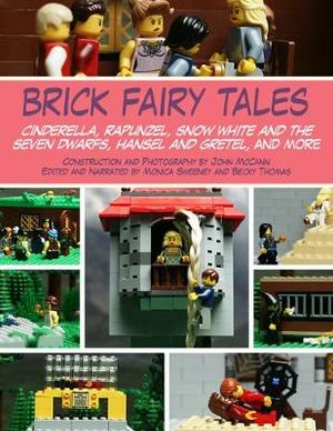 Brick Fairy Tales : Cinderella, Rapunzel, Snow White and the Seven Dwarfs, Hansel and Gretel and More - John McCann