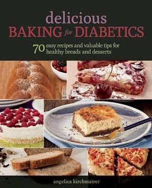 Delicious Baking for Diabetics : 70 Easy Recipes and Valuable Tips for Healthy and Delicious Breads and Desserts - Angelika Kirchmaier