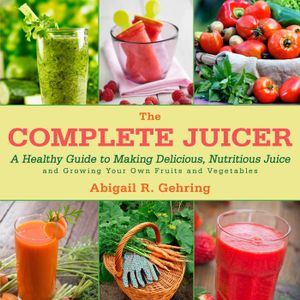 The Complete Juicer : A Healthy Guide to Making Delicious, Nutritious Juice and Growing Your Own Fruits and Vegetables - Abigail R. Gehring