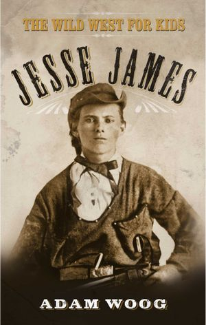 Jesse James : The Wild West for Kids - Adam Woog