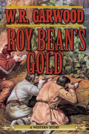 Roy Bean's Gold : A Western Story - W R. Garwood