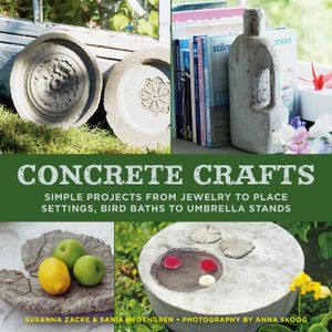 Concrete Crafts : Simple Projects from Jewelry to Place Settings, Birdbaths to Umbrella Stands - Zacke Susanna Skoog Anna Hedengren Sania