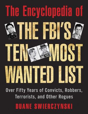 The Encyclopedia of the FBI's Ten Most Wanted List : Over Fifty Years of Convicts, Robbers, Terrorists, and Other Rogues - Duane Swierczynski