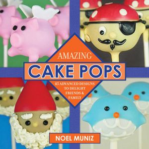 Amazing Cake Pops : 85 Advanced Designs to Delight Friends and Family - Noel Muniz