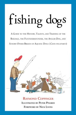 Fishing Dogs : A Guide to the History, Talents, and Training of the Baildale, the Flounderhounder, the Angler Dog, and Sundry Other Breeds of Aquatic D - Raymond Coppinger