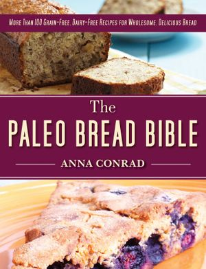 The Paleo Bread Bible : More Than 100 Grain-Free, Dairy-Free Recipes for Wholesome, Delicious Bread - Anna Conrad
