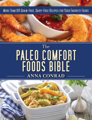 The Paleo Comfort Foods Bible : More Than 100 Grain-Free, Dairy-Free Recipes for Your Favorite Foods - Anna Conrad