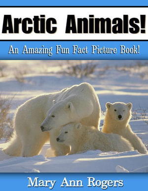 Arctic Animals : An Amazing Fun Fact Picture Book - Mary Ann Rogers