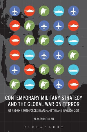 Contemporary Military Strategy and the Global War on Terror : US and UK Armed Forces in Afghanistan and Iraq 2001-2012 - Alastair Finlan
