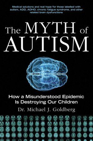 The Myth of Autism : How a Misunderstood Epidemic Is Destroying Our Children, Expanded and Revised Edition - Michael J. Goldberg