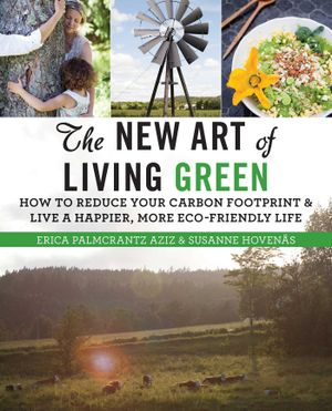 The New Art of Living Green : How to Reduce Your Carbon Footprint and Live a Happier, More Eco-Friendly Life - Erica Palmcrantz Aziz