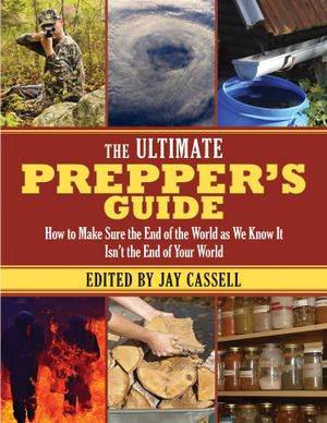 The Ultimate Prepper's Guide : How to Make Sure the End of the World as We Know It Isn't the End of Your World - Jay Cassell