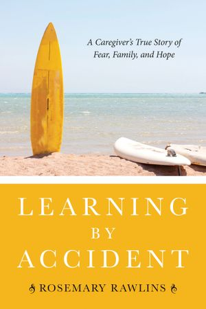 Learning by Accident : A Caregiver's True Story of Fear, Family, and Hope - Rosemary Rawlins