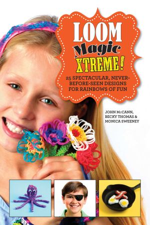 Loom Magic Xtreme! : 25 Spectacular, Never-Before-Seen Designs for Rainbows of Fun - John McCann
