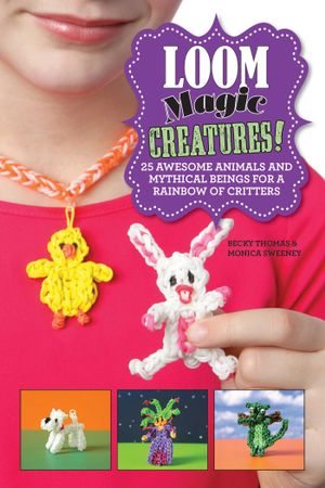 Loom Magic Creatures! : 25 Awesome Animals and Mythical Beings for a Rainbow of Critters - Becky Thomas