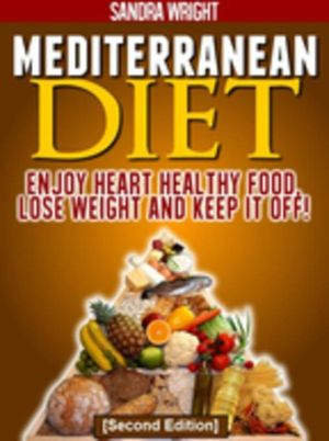 Mediterranean Diet : Enjoy Heart Healthy Food, Lose Weight and Keep it Off! - Sandra Wright